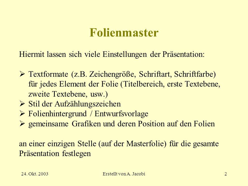 24. Okt. 2003Erstellt von A. Jacobi2 Folienmaster Hiermit lassen sich viele Einstellungen der Präsentation: Textformate (z.B. Zeichengröße, Schriftart