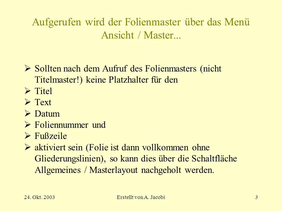 24. Okt. 2003Erstellt von A. Jacobi3 Aufgerufen wird der Folienmaster über das Menü Ansicht / Master... Sollten nach dem Aufruf des Folienmasters (nic