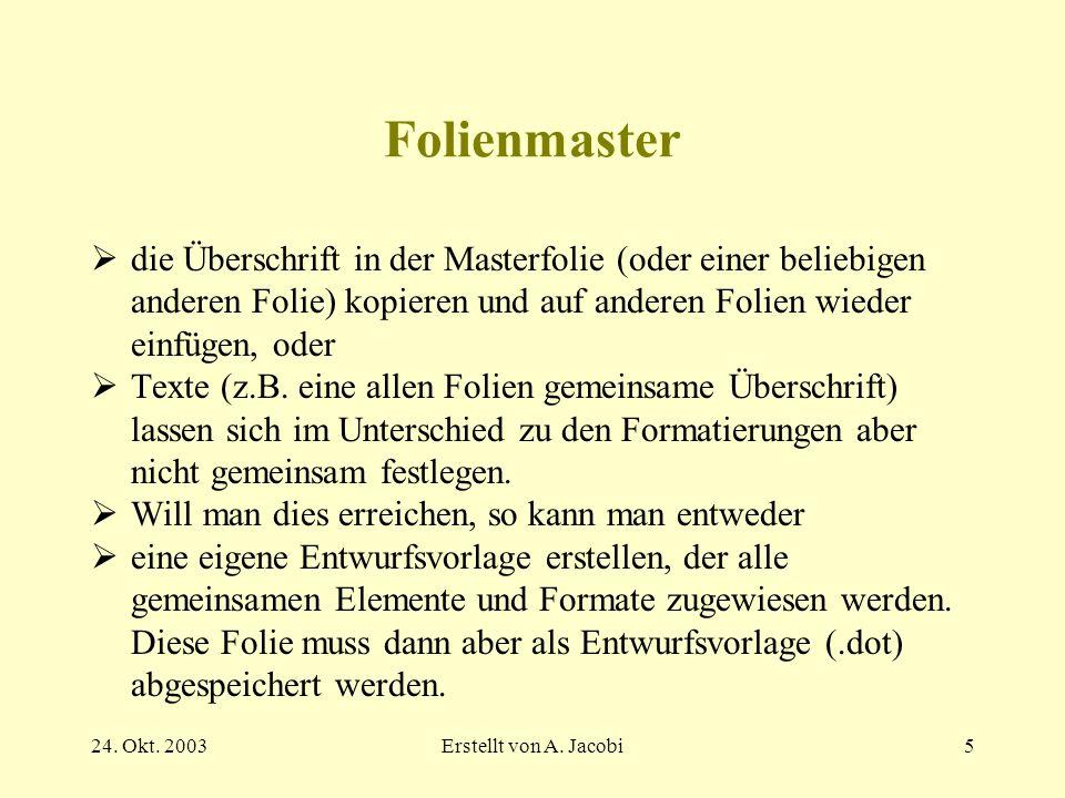 24. Okt. 2003Erstellt von A. Jacobi5 Folienmaster die Überschrift in der Masterfolie (oder einer beliebigen anderen Folie) kopieren und auf anderen Fo