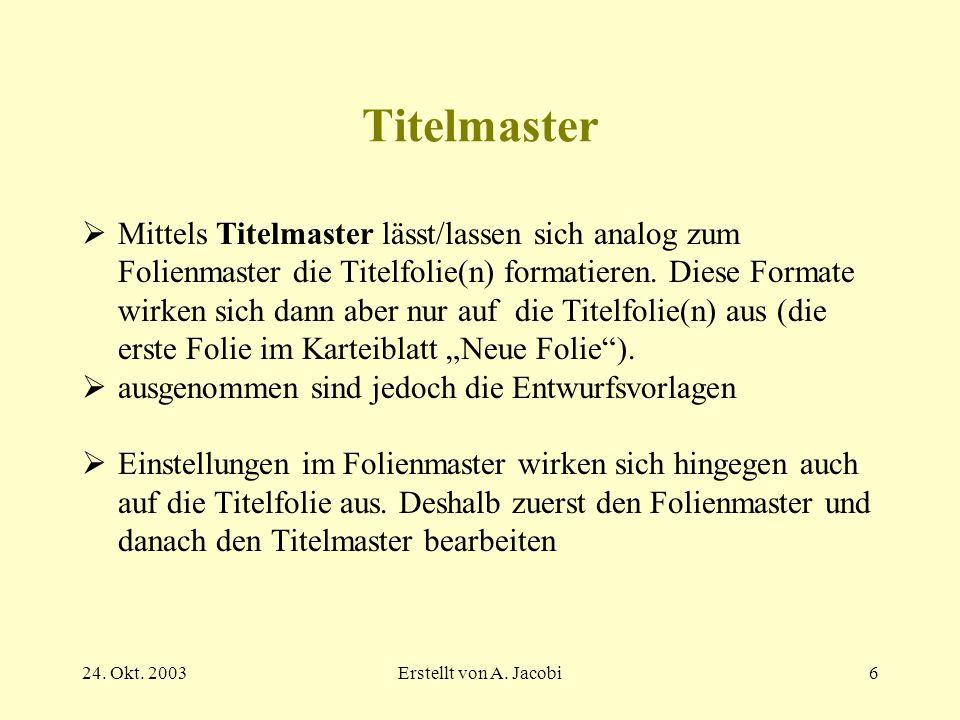 24. Okt. 2003Erstellt von A. Jacobi6 Titelmaster Mittels Titelmaster lässt/lassen sich analog zum Folienmaster die Titelfolie(n) formatieren. Diese Fo