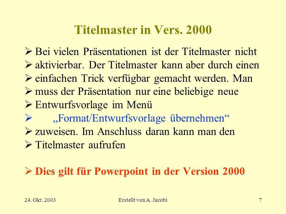 24. Okt. 2003Erstellt von A. Jacobi7 Titelmaster in Vers. 2000 Bei vielen Präsentationen ist der Titelmaster nicht aktivierbar. Der Titelmaster kann a