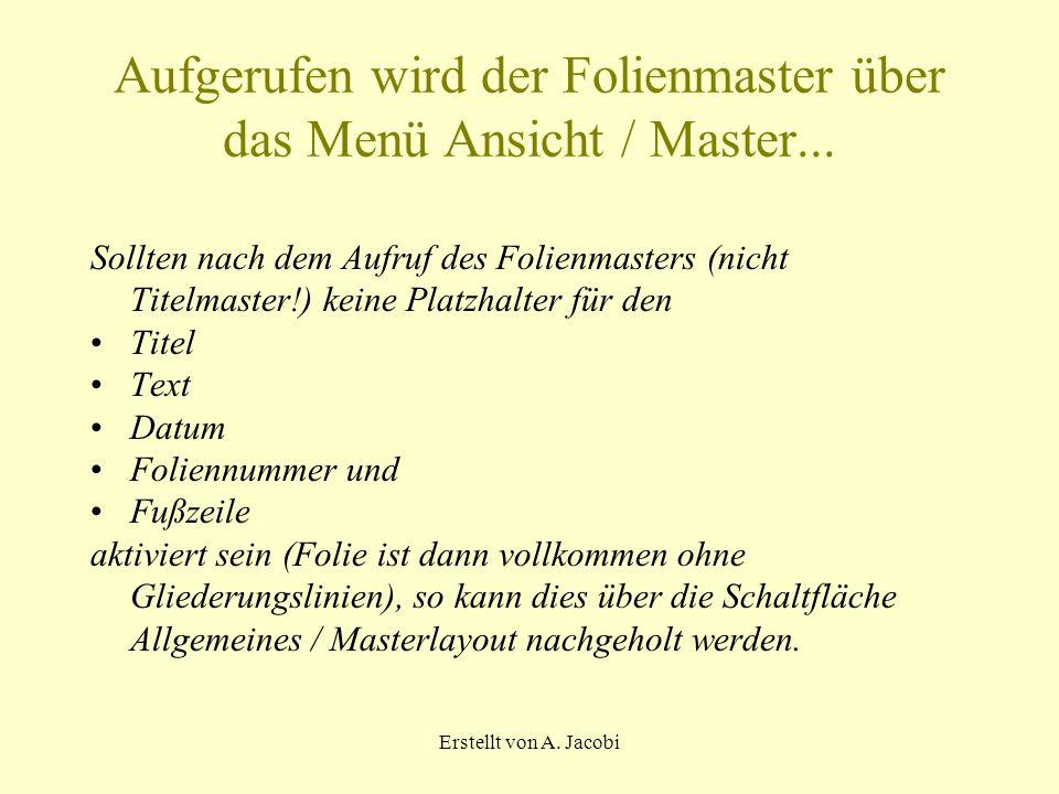 Erstellt von A. Jacobi Aufgerufen wird der Folienmaster über das Menü Ansicht / Master...