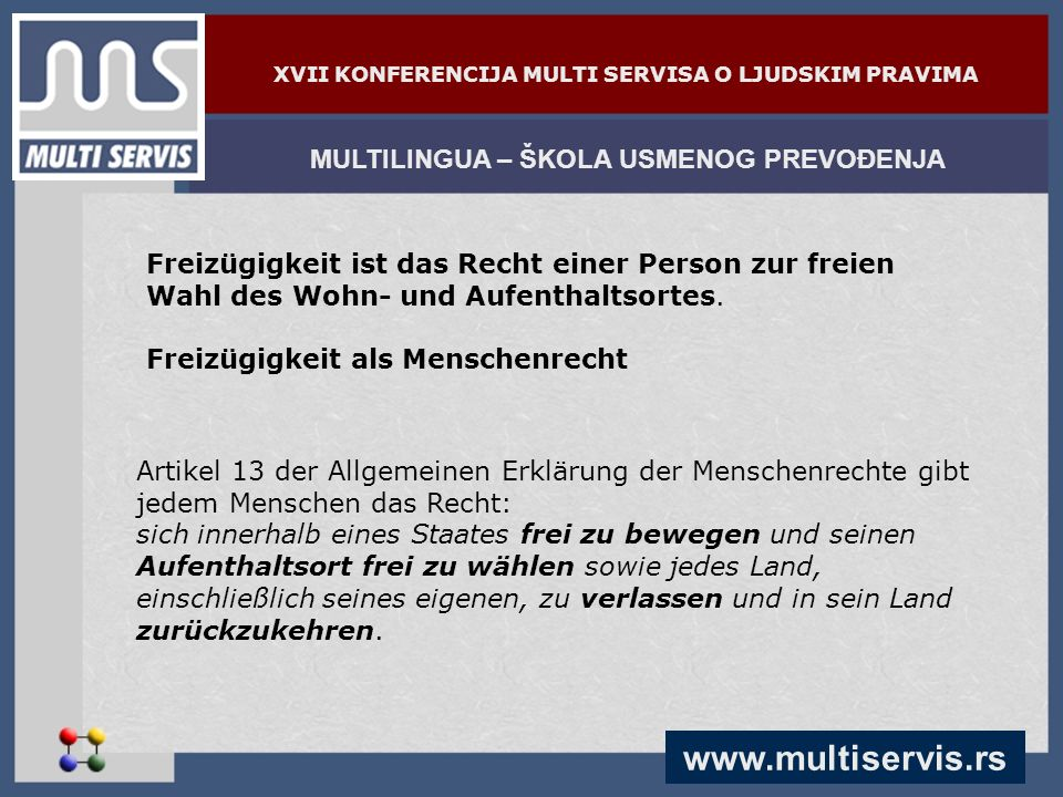 www.multiservis.rs MULTILINGUA – ŠKOLA USMENOG PREVOĐENJA XVII KONFERENCIJA MULTI SERVISA O LJUDSKIM PRAVIMA Freizügigkeit ist das Recht einer Person zur freien Wahl des Wohn- und Aufenthaltsortes.