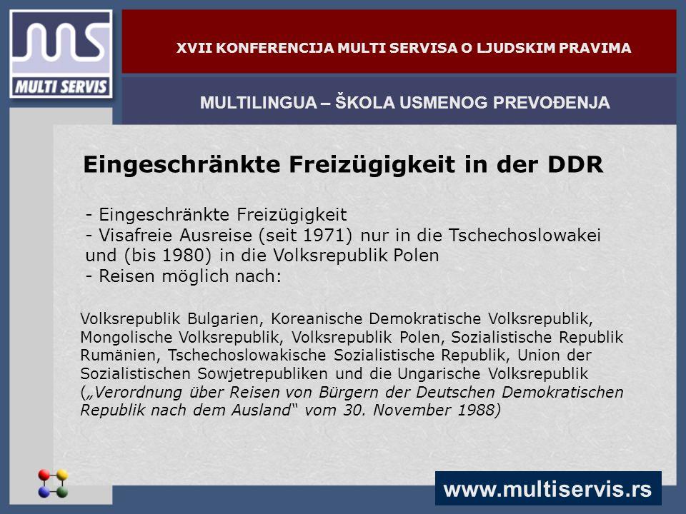 www.multiservis.rs MULTILINGUA – ŠKOLA USMENOG PREVOĐENJA XVII KONFERENCIJA MULTI SERVISA O LJUDSKIM PRAVIMA Eingeschränkte Freizügigkeit in der DDR - Eingeschränkte Freizügigkeit - Visafreie Ausreise (seit 1971) nur in die Tschechoslowakei und (bis 1980) in die Volksrepublik Polen - Reisen möglich nach: Volksrepublik Bulgarien, Koreanische Demokratische Volksrepublik, Mongolische Volksrepublik, Volksrepublik Polen, Sozialistische Republik Rumänien, Tschechoslowakische Sozialistische Republik, Union der Sozialistischen Sowjetrepubliken und die Ungarische Volksrepublik (Verordnung über Reisen von Bürgern der Deutschen Demokratischen Republik nach dem Ausland vom 30.