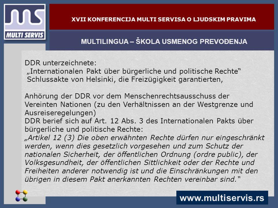 www.multiservis.rs MULTILINGUA – ŠKOLA USMENOG PREVOĐENJA XVII KONFERENCIJA MULTI SERVISA O LJUDSKIM PRAVIMA DDR unterzeichnete: Internationalen Pakt über bürgerliche und politische Rechte Schlussakte von Helsinki, die Freizügigkeit garantierten, Anhörung der DDR vor dem Menschenrechtsausschuss der Vereinten Nationen (zu den Verhältnissen an der Westgrenze und Ausreiseregelungen) DDR berief sich auf Art.