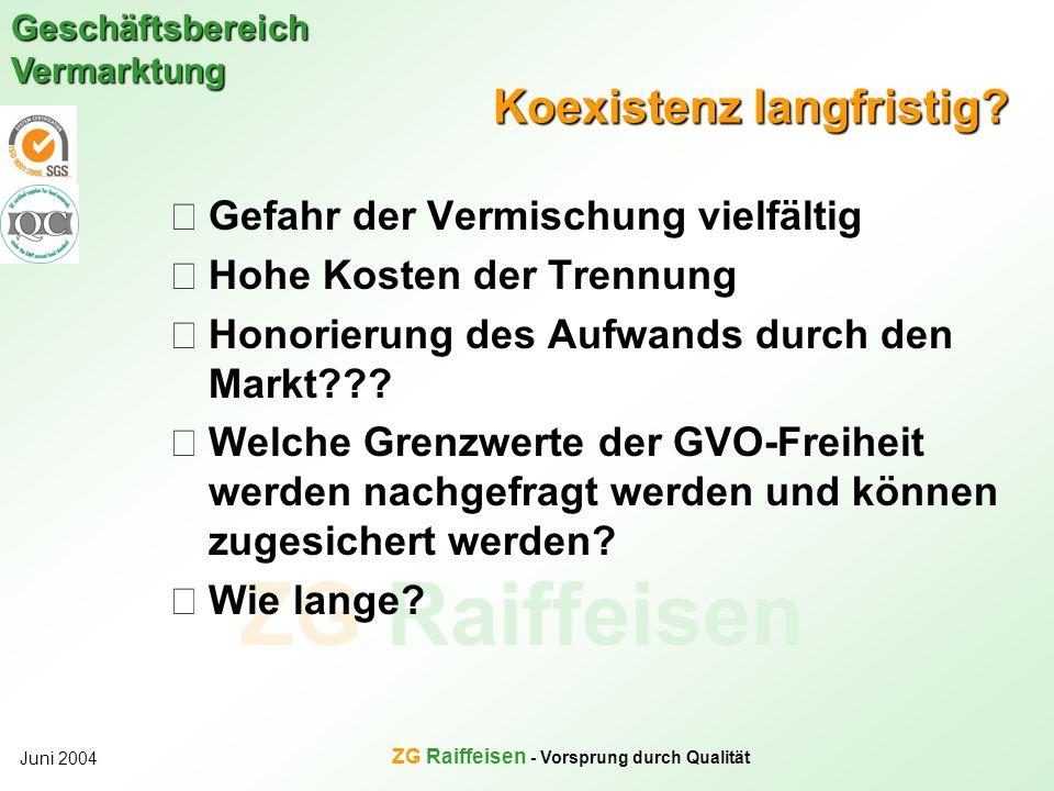 ZG Raiffeisen Geschäftsbereich Vermarktung Juni 2004 ZG Raiffeisen - Vorsprung durch Qualität Koexistenz langfristig? Gefahr der Vermischung vielfälti