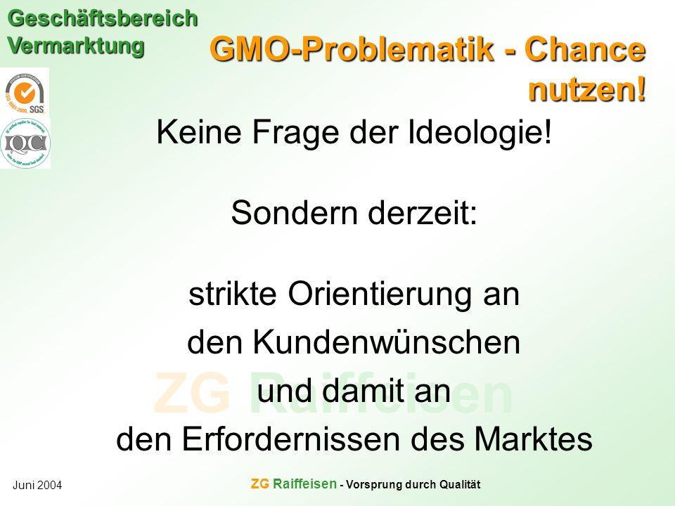 ZG Raiffeisen Geschäftsbereich Vermarktung Juni 2004 ZG Raiffeisen - Vorsprung durch Qualität GMO-Problematik - Chance nutzen! Keine Frage der Ideolog