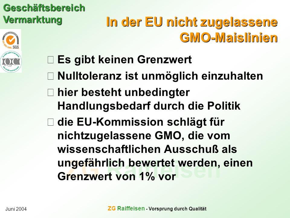 ZG Raiffeisen Geschäftsbereich Vermarktung Juni 2004 ZG Raiffeisen - Vorsprung durch Qualität In der EU nicht zugelassene GMO-Maislinien Es gibt keine