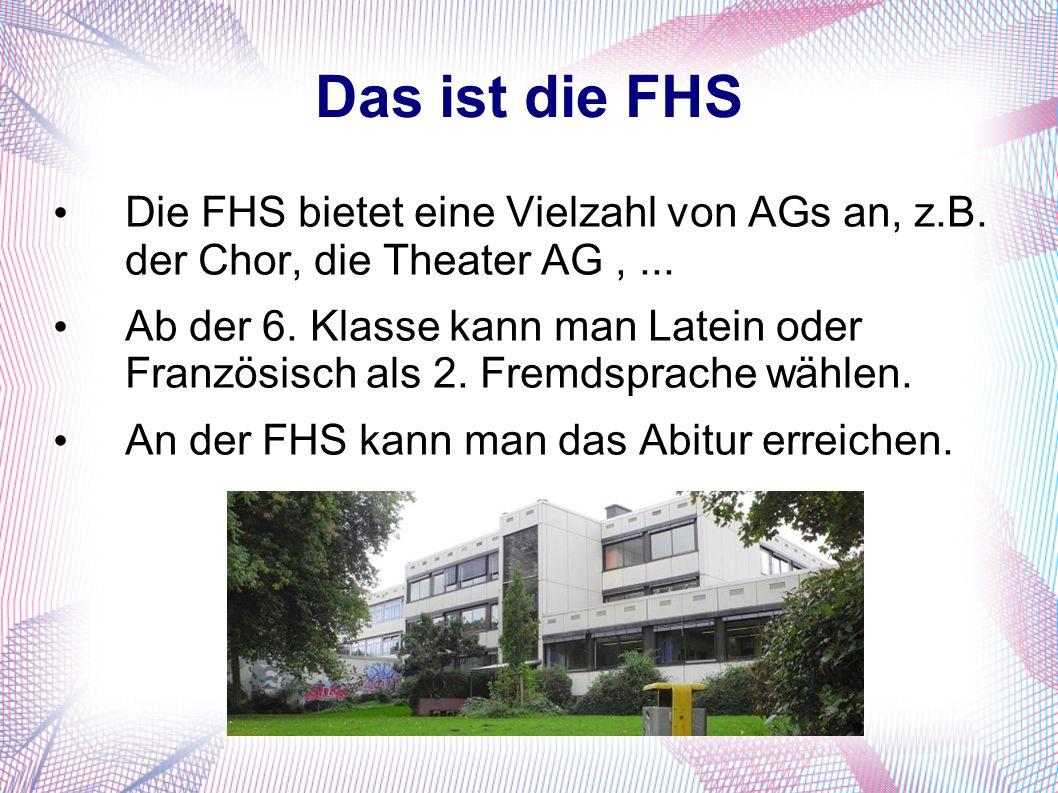 Das ist die FHS Die FHS bietet eine Vielzahl von AGs an, z.B. der Chor, die Theater AG,... Ab der 6. Klasse kann man Latein oder Französisch als 2. Fr