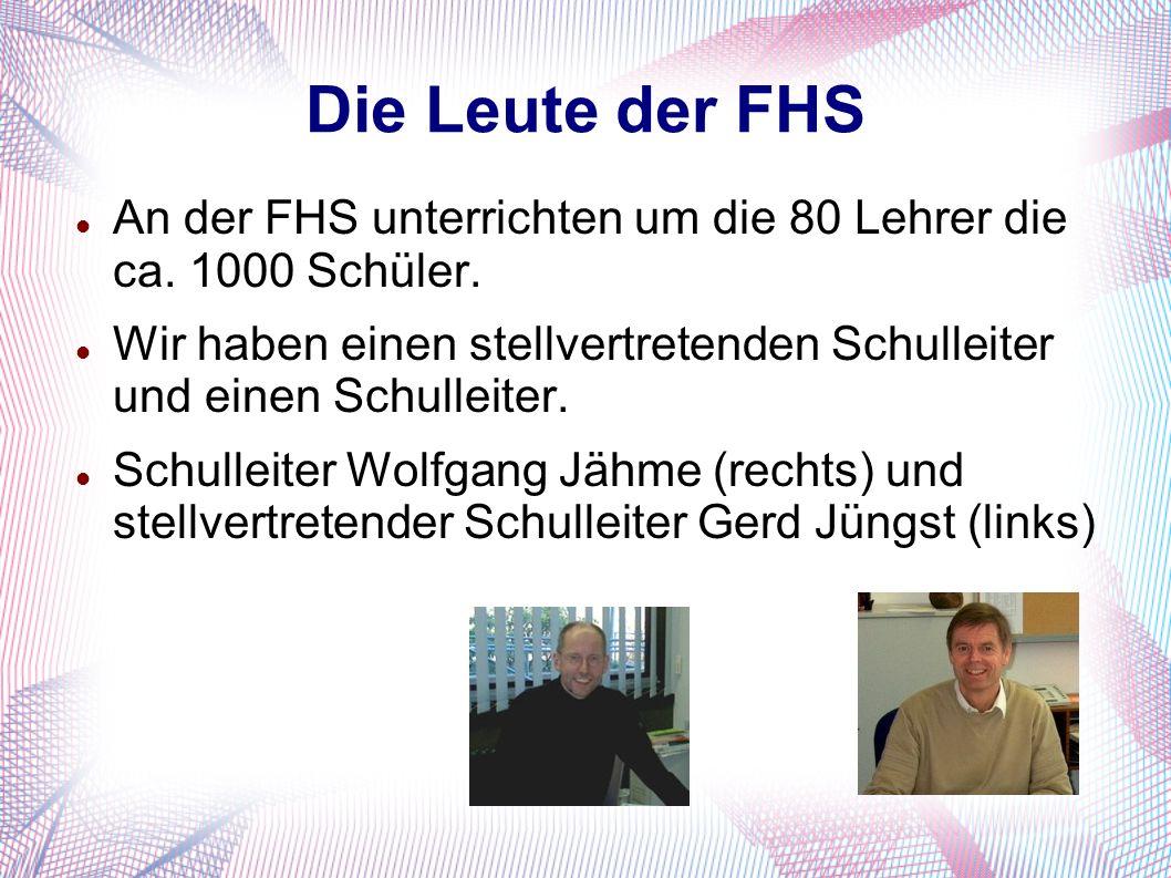 Die Leute der FHS An der FHS unterrichten um die 80 Lehrer die ca. 1000 Schüler. Wir haben einen stellvertretenden Schulleiter und einen Schulleiter.
