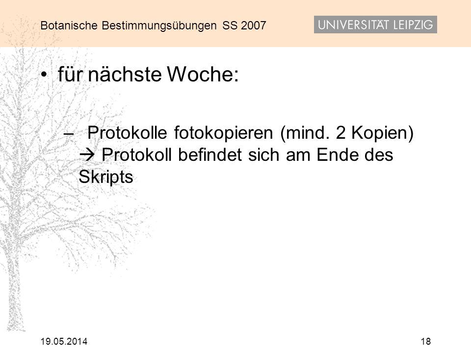 Botanische Bestimmungsübungen SS 2007 19.05.201418 für nächste Woche: –Protokolle fotokopieren (mind. 2 Kopien) Protokoll befindet sich am Ende des Sk