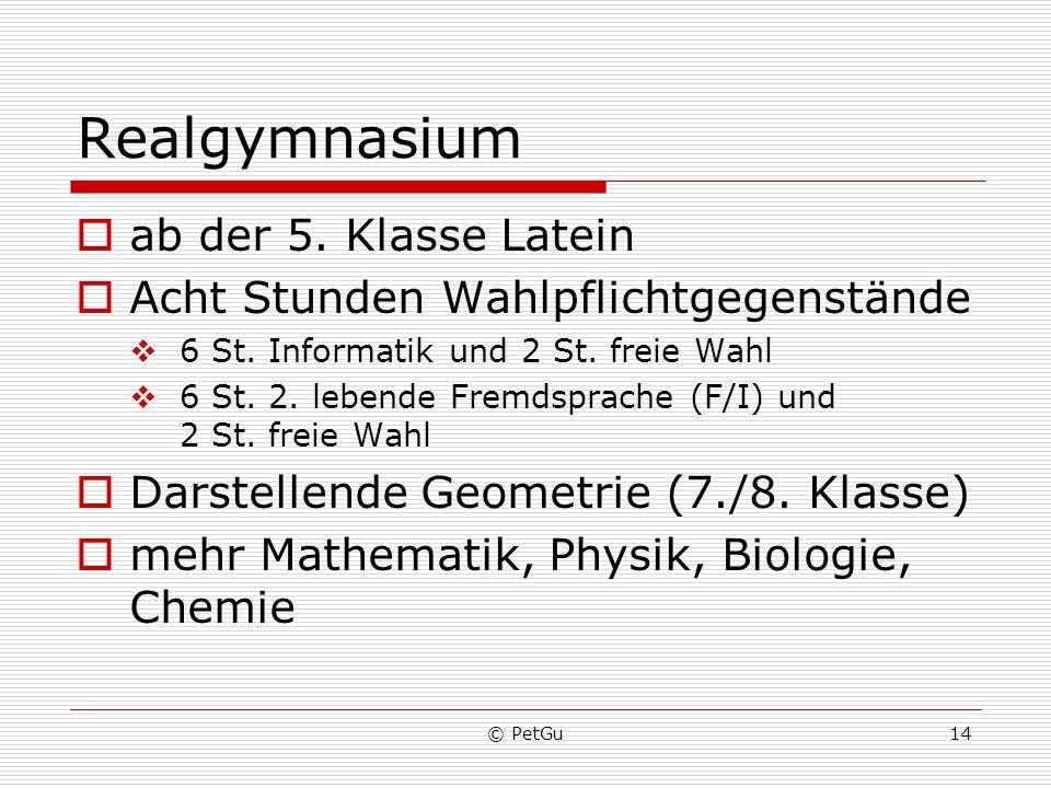 © PetGu14 Realgymnasium ab der 5. Klasse Latein Acht Stunden Wahlpflichtgegenstände 6 St. Informatik und 2 St. freie Wahl 6 St. 2. lebende Fremdsprach