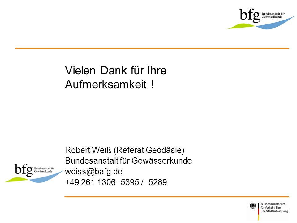 Vielen Dank für Ihre Aufmerksamkeit ! Robert Weiß (Referat Geodäsie) Bundesanstalt für Gewässerkunde weiss@bafg.de +49 261 1306 -5395 / -5289 Logo der