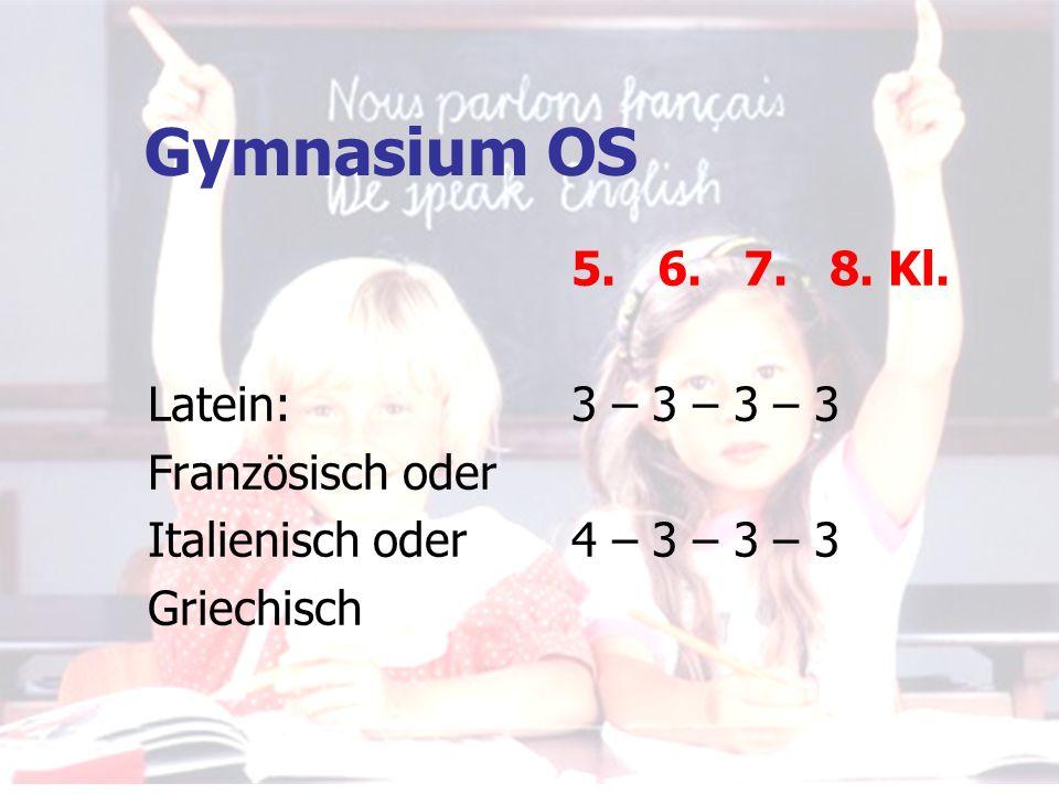 Gymnasium OS 5. 6. 7. 8. Kl. Latein: 3 – 3 – 3 – 3 Französisch oder Italienisch oder4 – 3 – 3 – 3 Griechisch