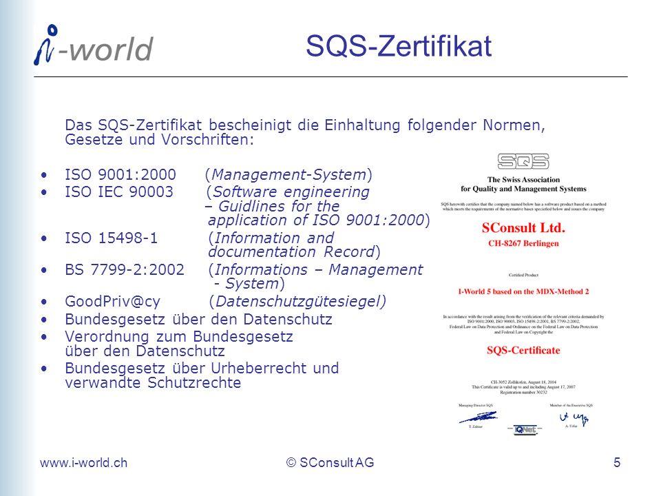 www.i-world.ch© SConsult AG 5 SQS-Zertifikat Das SQS-Zertifikat bescheinigt die Einhaltung folgender Normen, Gesetze und Vorschriften: ISO 9001:2000 (Management-System) ISO IEC 90003 (Software engineering – Guidlines for the application of ISO 9001:2000) ISO 15498-1 (Information and documentation Record) BS 7799-2:2002 (Informations – Management - System) GoodPriv@cy (Datenschutzgütesiegel) Bundesgesetz über den Datenschutz Verordnung zum Bundesgesetz über den Datenschutz Bundesgesetz über Urheberrecht und verwandte Schutzrechte