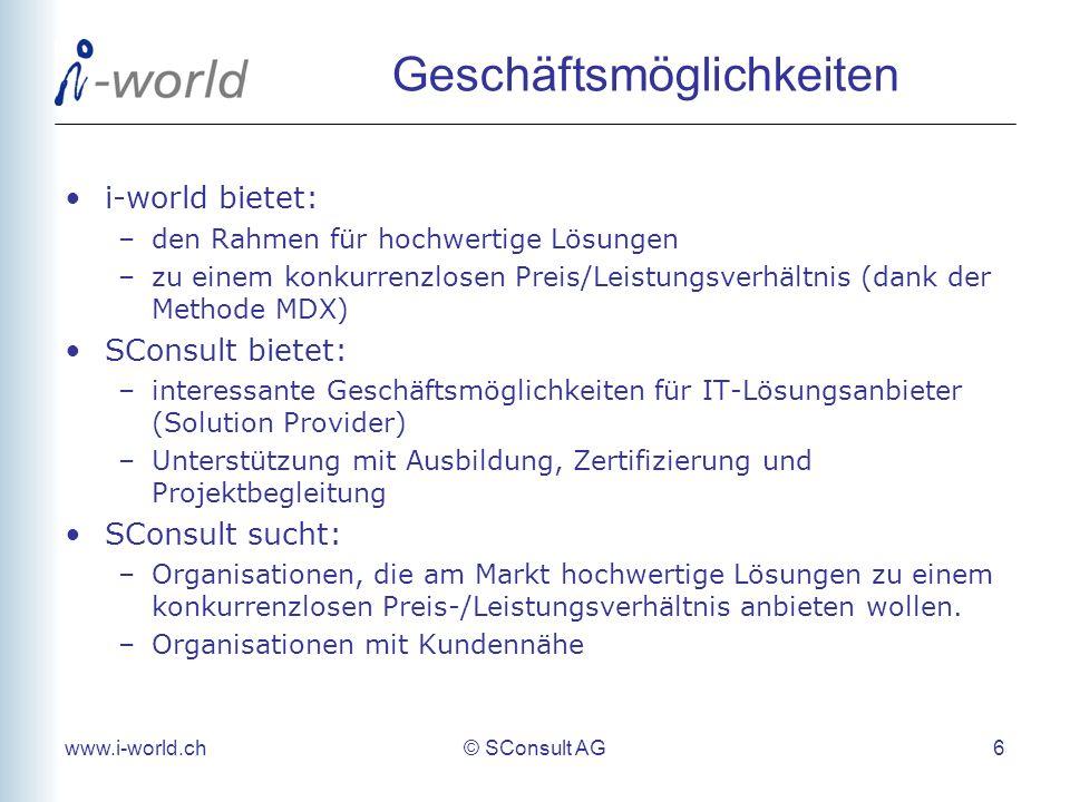www.i-world.ch© SConsult AG 6 Geschäftsmöglichkeiten i-world bietet: –den Rahmen für hochwertige Lösungen –zu einem konkurrenzlosen Preis/Leistungsverhältnis (dank der Methode MDX) SConsult bietet: –interessante Geschäftsmöglichkeiten für IT-Lösungsanbieter (Solution Provider) –Unterstützung mit Ausbildung, Zertifizierung und Projektbegleitung SConsult sucht: –Organisationen, die am Markt hochwertige Lösungen zu einem konkurrenzlosen Preis-/Leistungsverhältnis anbieten wollen.