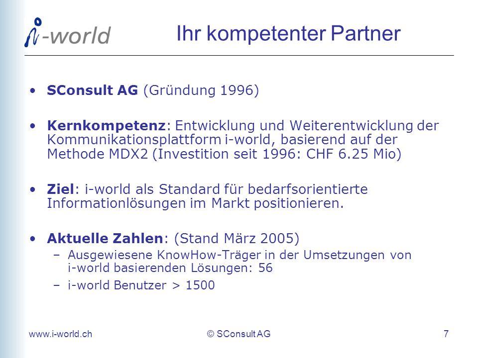 www.i-world.ch© SConsult AG 7 Ihr kompetenter Partner SConsult AG (Gründung 1996) Kernkompetenz: Entwicklung und Weiterentwicklung der Kommunikationsplattform i-world, basierend auf der Methode MDX2 (Investition seit 1996: CHF 6.25 Mio) Ziel: i-world als Standard für bedarfsorientierte Informationlösungen im Markt positionieren.