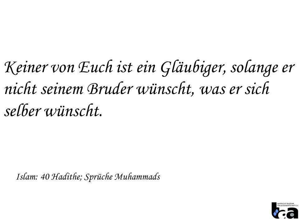 Keiner von Euch ist ein Gläubiger, solange er nicht seinem Bruder wünscht, was er sich selber wünscht. Islam: 40 Hadithe; Sprüche Muhammads