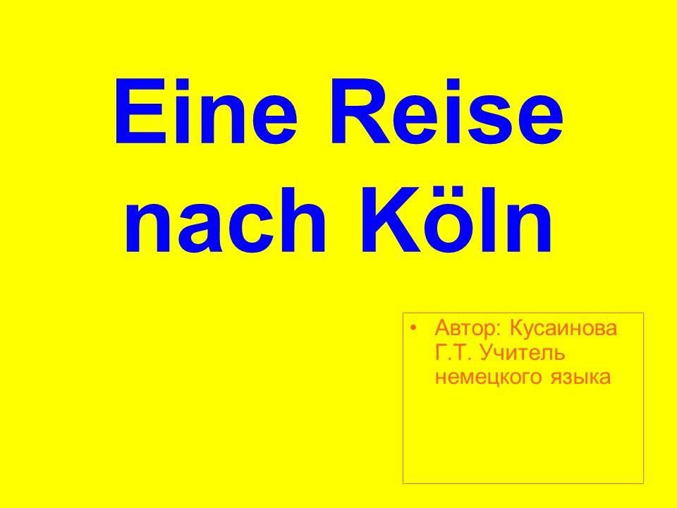 Eine Reise nach Köln Aвтор: Кусаинова Г.Т. Учитель немецкого языка