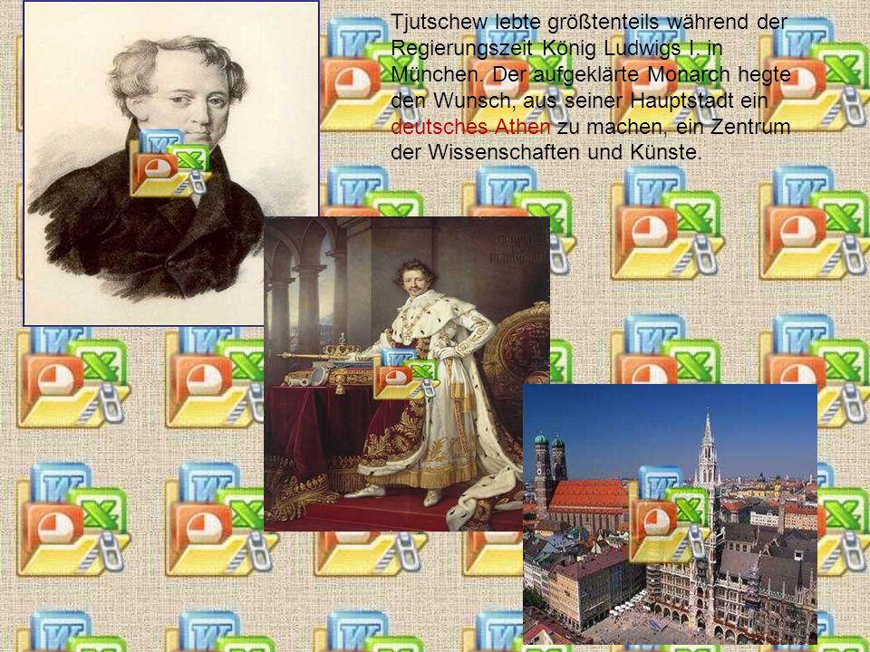 Tjutschew lebte größtenteils während der Regierungszeit König Ludwigs I. in München. Der aufgeklärte Monarch hegte den Wunsch, aus seiner Hauptstadt e