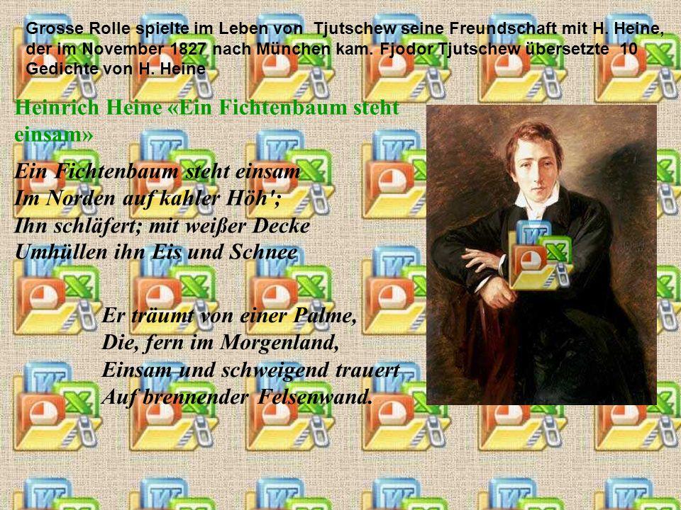 Grosse Rolle spielte im Leben von Tjutschew seine Freundschaft mit H. Heine, der im November 1827 nach München kam. Fjodor Tjutschew übersetzte 10 Ged