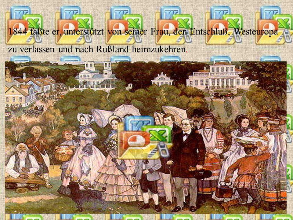 1844 faßte er, unterstützt von seiner Frau, den Entschluß, Westeuropa zu verlassen und nach Rußland heimzukehren.