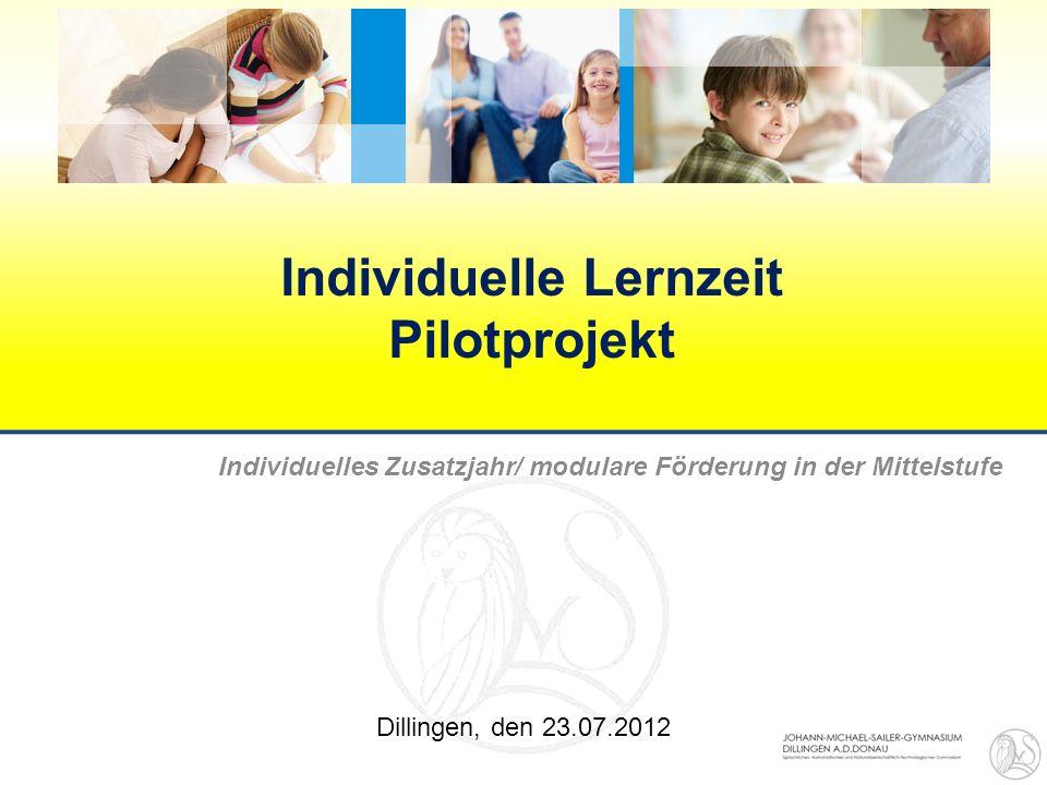 Individuelle Lernzeit Pilotprojekt Individuelles Zusatzjahr/ modulare Förderung in der Mittelstufe Dillingen, den 23.07.2012