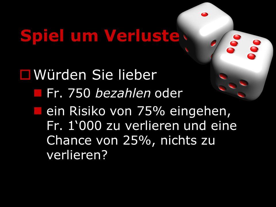 Spiel um Verluste Würden Sie lieber Fr. 750 bezahlen oder ein Risiko von 75% eingehen, Fr. 1000 zu verlieren und eine Chance von 25%, nichts zu verlie