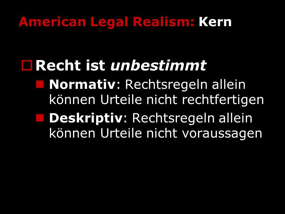 American Legal Realism: Kern Recht ist unbestimmt Normativ: Rechtsregeln allein können Urteile nicht rechtfertigen Deskriptiv: Rechtsregeln allein kön