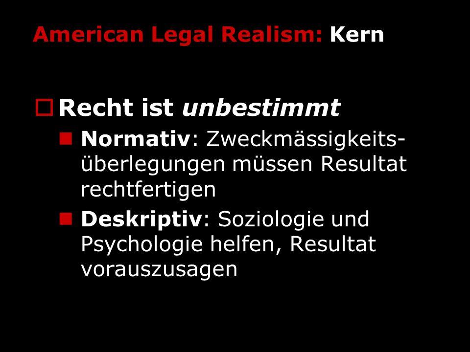 American Legal Realism: Kern Recht ist unbestimmt Normativ: Zweckmässigkeits- überlegungen müssen Resultat rechtfertigen Deskriptiv: Soziologie und Ps