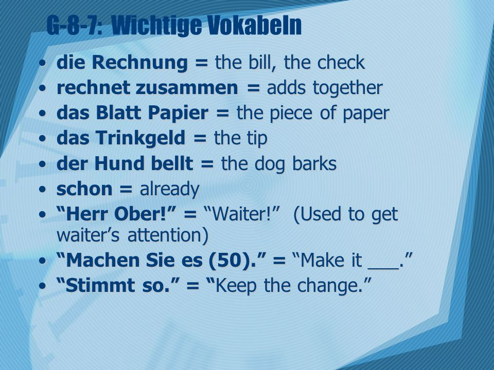G-8-7: Wichtige Vokabeln die Rechnung = the bill, the checkdie Rechnung = the bill, the check rechnet zusammen = adds togetherrechnet zusammen = adds together das Blatt Papier = the piece of paperdas Blatt Papier = the piece of paper das Trinkgeld = the tipdas Trinkgeld = the tip der Hund bellt = the dog barksder Hund bellt = the dog barks schon = alreadyschon = already Herr Ober.