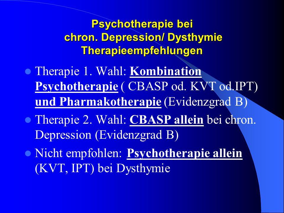 Psychotherapie bei chron. Depression/ Dysthymie Therapieempfehlungen Therapie 1. Wahl: Kombination Psychotherapie ( CBASP od. KVT od.IPT) und Pharmako