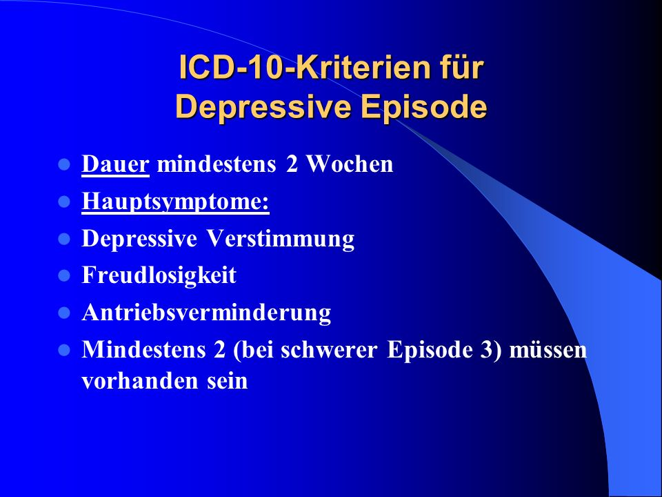 ICD-10-Kriterien für Depressive Episode Dauer mindestens 2 Wochen Hauptsymptome: Depressive Verstimmung Freudlosigkeit Antriebsverminderung Mindestens