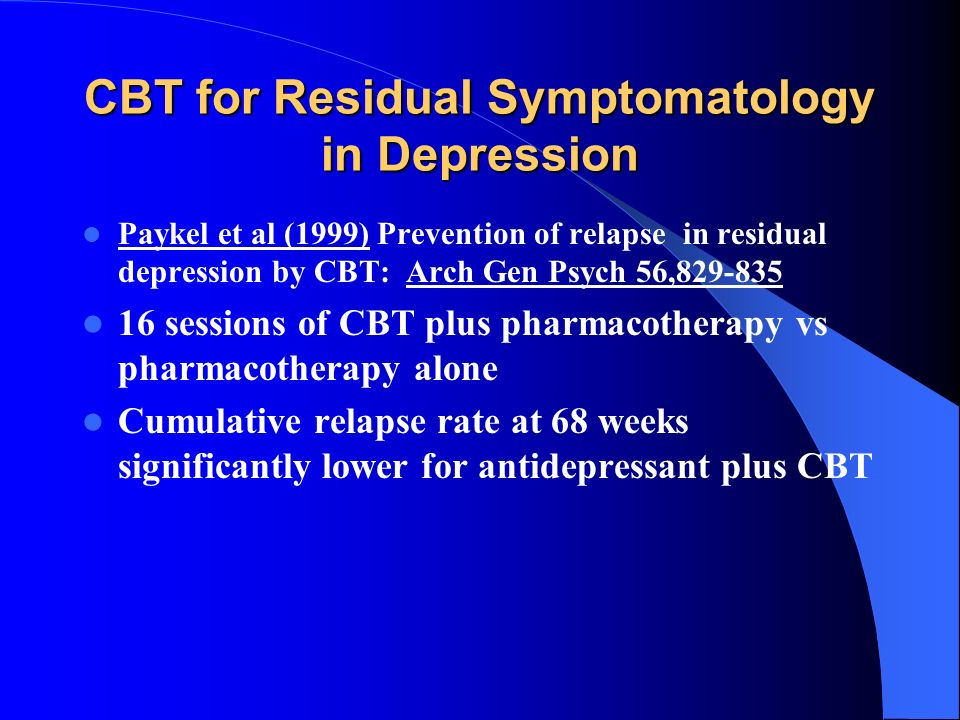 CBT for Residual Symptomatology in Depression Paykel et al (1999) Prevention of relapse in residual depression by CBT: Arch Gen Psych 56,829-835 16 se