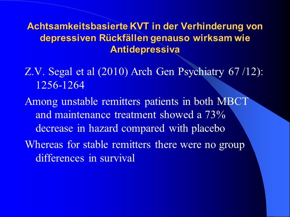 Achtsamkeitsbasierte KVT in der Verhinderung von depressiven Rückfällen genauso wirksam wie Antidepressiva Z.V. Segal et al (2010) Arch Gen Psychiatry