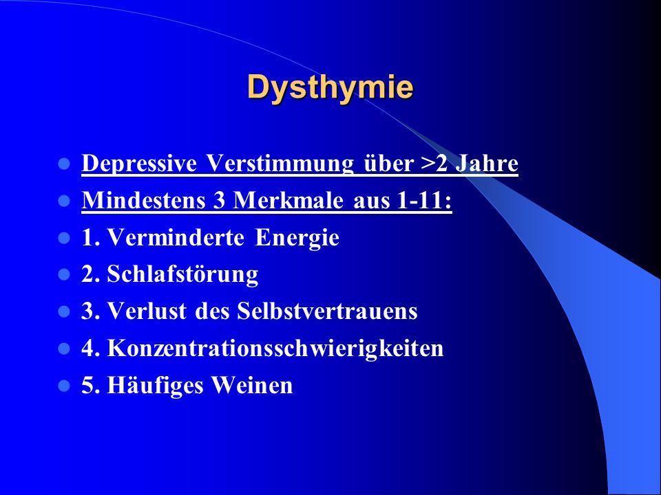 Dysthymie Depressive Verstimmung über >2 Jahre Mindestens 3 Merkmale aus 1-11: 1. Verminderte Energie 2. Schlafstörung 3. Verlust des Selbstvertrauens