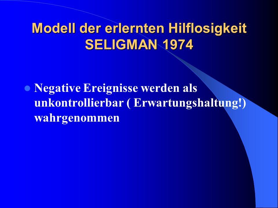Modell der erlernten Hilflosigkeit SELIGMAN 1974 Negative Ereignisse werden als unkontrollierbar ( Erwartungshaltung!) wahrgenommen
