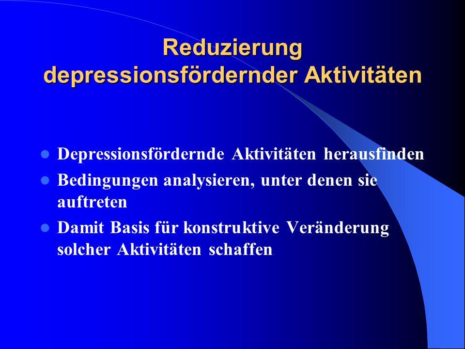 Reduzierung depressionsfördernder Aktivitäten Depressionsfördernde Aktivitäten herausfinden Bedingungen analysieren, unter denen sie auftreten Damit B