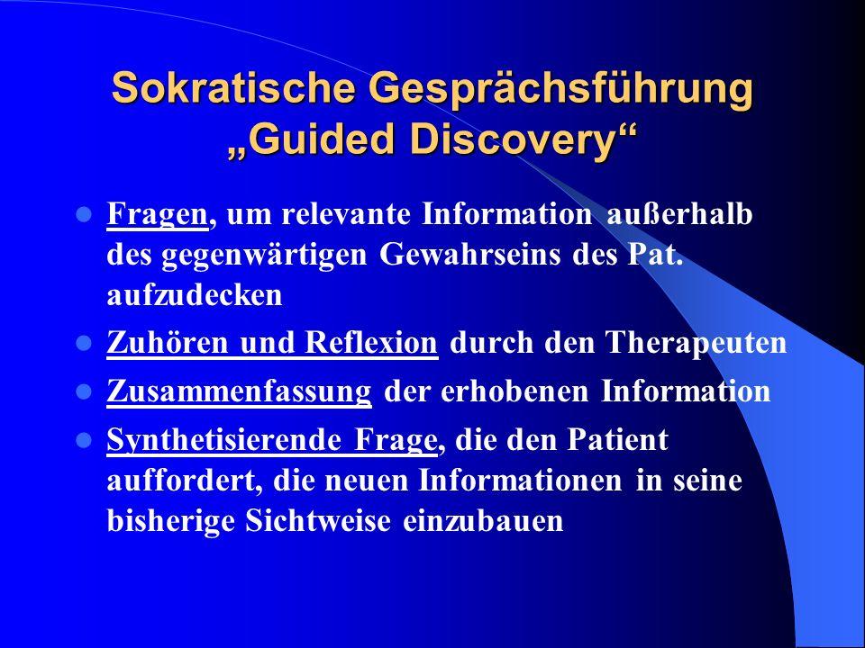 Sokratische Gesprächsführung Guided Discovery Fragen, um relevante Information außerhalb des gegenwärtigen Gewahrseins des Pat. aufzudecken Zuhören un