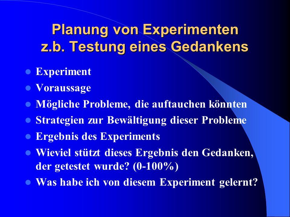 Planung von Experimenten z.b. Testung eines Gedankens Experiment Voraussage Mögliche Probleme, die auftauchen könnten Strategien zur Bewältigung diese