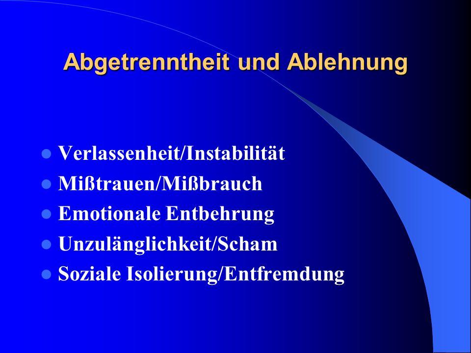 Abgetrenntheit und Ablehnung Verlassenheit/Instabilität Mißtrauen/Mißbrauch Emotionale Entbehrung Unzulänglichkeit/Scham Soziale Isolierung/Entfremdun