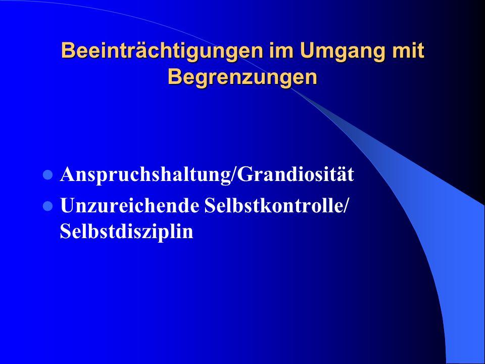 Beeinträchtigungen im Umgang mit Begrenzungen Anspruchshaltung/Grandiosität Unzureichende Selbstkontrolle/ Selbstdisziplin