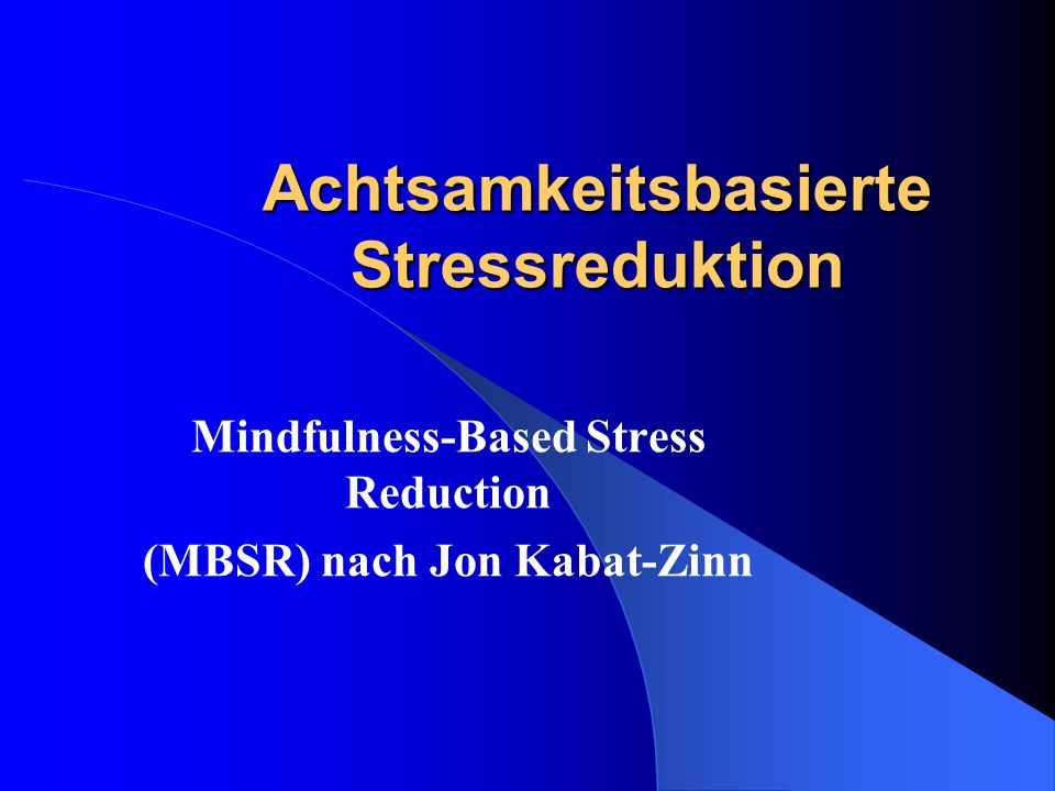Achtsamkeitsbasierte Stressreduktion Mindfulness-Based Stress Reduction (MBSR) nach Jon Kabat-Zinn