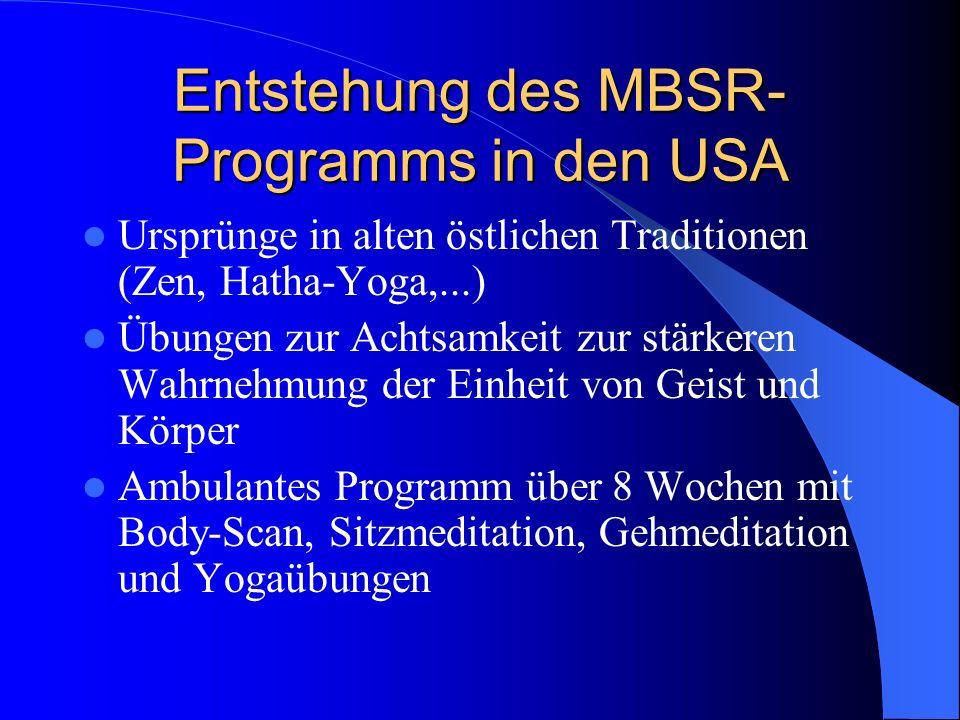 Entstehung des MBSR- Programms in den USA Ursprünge in alten östlichen Traditionen (Zen, Hatha-Yoga,...) Übungen zur Achtsamkeit zur stärkeren Wahrneh