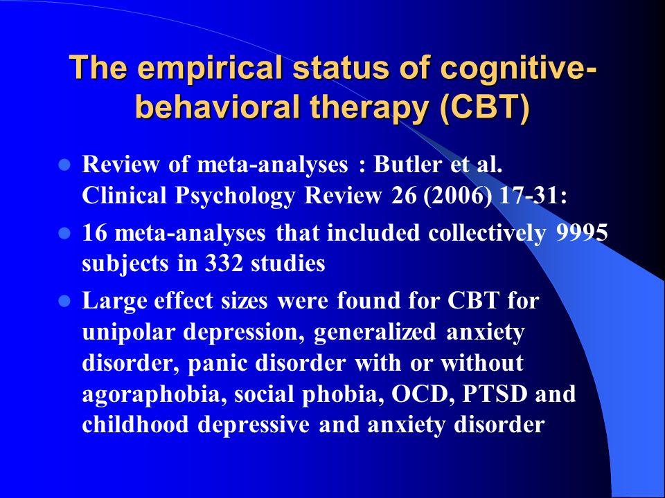 The empirical status of cognitive- behavioral therapy (CBT) Review of meta-analyses : Butler et al. Clinical Psychology Review 26 (2006) 17-31: 16 met