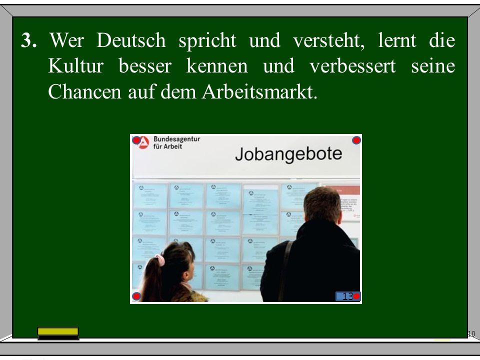 10 3. Wer Deutsch spricht und versteht, lernt die Kultur besser kennen und verbessert seine Chancen auf dem Arbeitsmarkt. 13