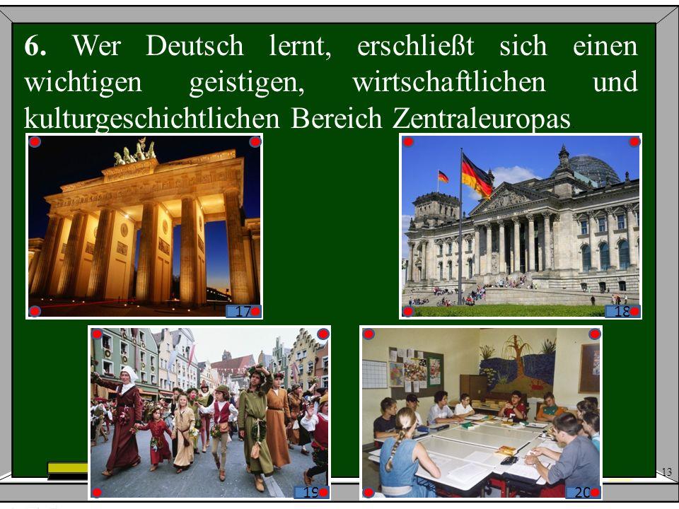 13 6. Wer Deutsch lernt, erschließt sich einen wichtigen geistigen, wirtschaftlichen und kulturgeschichtlichen Bereich Zentraleuropas. 17171818 191920
