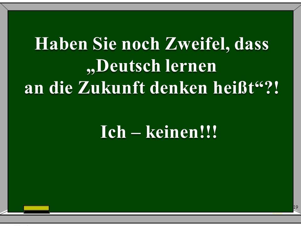19 Haben Sie noch Zweifel, dass Deutsch lernen an die Zukunft denken heißt?! Ich – keinen!!! Ich – keinen!!!
