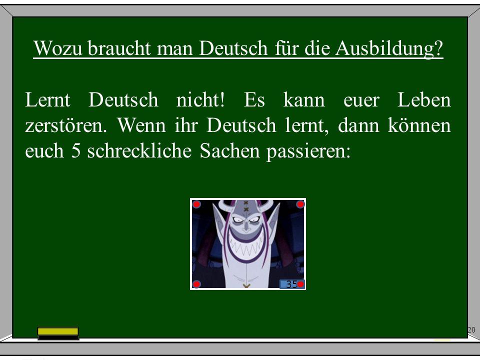20 35 Wozu braucht man Deutsch für die Ausbildung? Lernt Deutsch nicht! Es kann euer Leben zerstören. Wenn ihr Deutsch lernt, dann können euch 5 schre