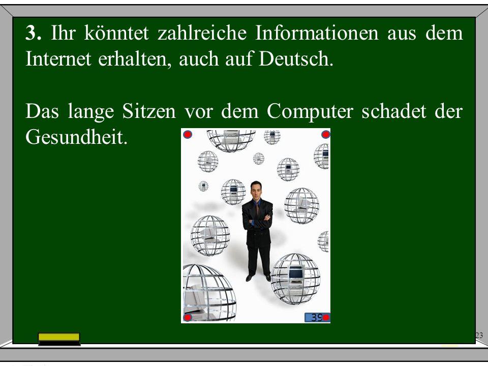 23 39 3. Ihr könntet zahlreiche Informationen aus dem Internet erhalten, auch auf Deutsch. Das lange Sitzen vor dem Computer schadet der Gesundheit.